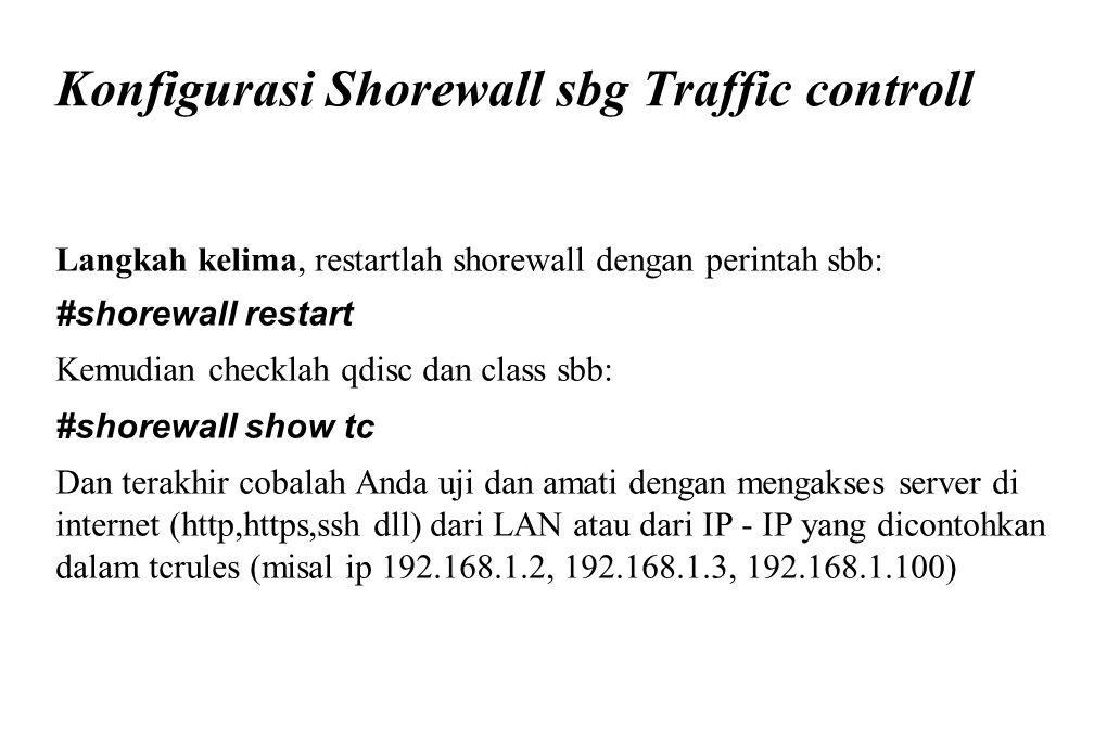 Konfigurasi Shorewall sbg Traffic controll Langkah kelima, restartlah shorewall dengan perintah sbb: #shorewall restart Kemudian checklah qdisc dan cl