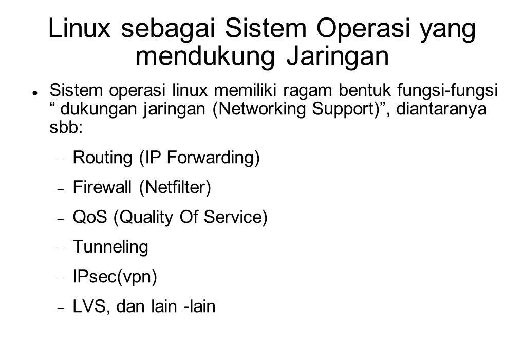 Implementasi Linux Gateway  Fungsi linux sebagai gateway (IP Forwarding) adalah fungsi built-in pada kernel  Perlu diaktifkan pada saat boot  echo 1 > /proc/sys/net/ipv4/ip_forward  Atau edit file /etc/sysctl.conf, dan set parameter net.ipv4.ip_forward=1  Jika diperlukan mengatur tabel routing (gunakan perintah route )