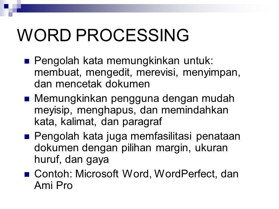 WORD PROCESSING  Pengolah kata memungkinkan untuk: membuat, mengedit, merevisi, menyimpan, dan mencetak dokumen  Memungkinkan pengguna dengan mudah meyisip, menghapus, dan memindahkan kata, kalimat, dan paragraf  Pengolah kata juga memfasilitasi penataan dokumen dengan pilihan margin, ukuran huruf, dan gaya  Contoh: Microsoft Word, WordPerfect, dan Ami Pro