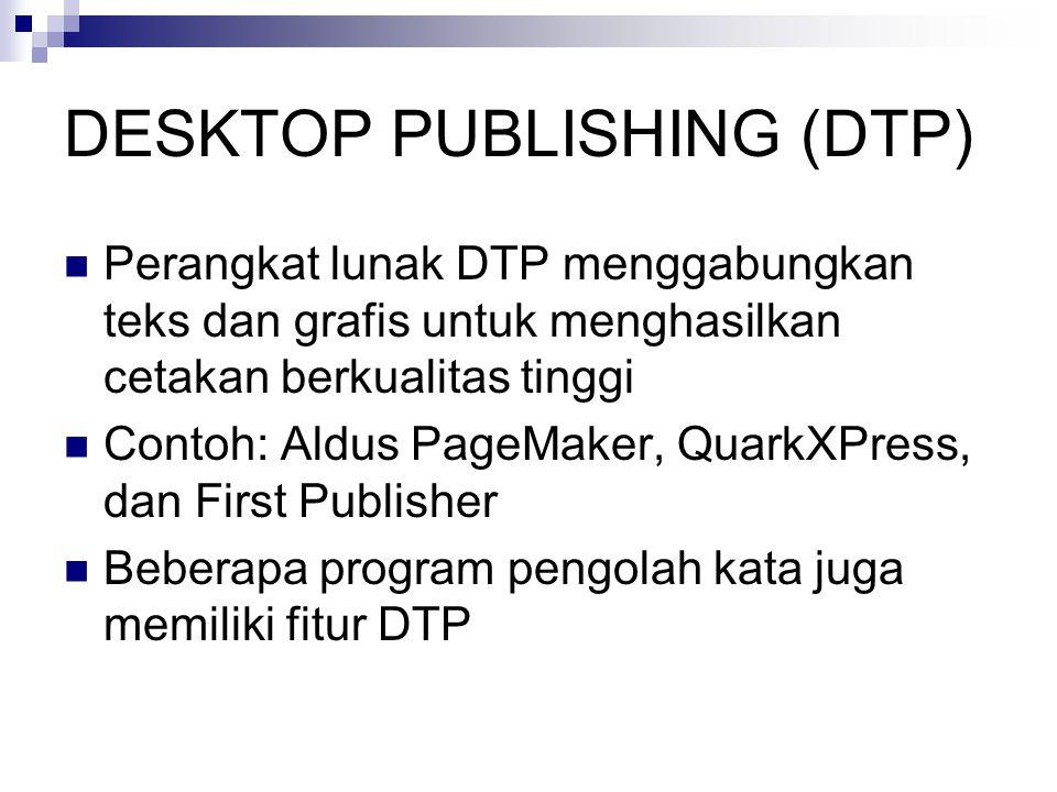 DESKTOP PUBLISHING (DTP)  Perangkat lunak DTP menggabungkan teks dan grafis untuk menghasilkan cetakan berkualitas tinggi  Contoh: Aldus PageMaker, QuarkXPress, dan First Publisher  Beberapa program pengolah kata juga memiliki fitur DTP