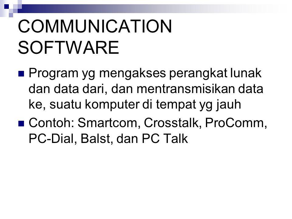 COMMUNICATION SOFTWARE  Program yg mengakses perangkat lunak dan data dari, dan mentransmisikan data ke, suatu komputer di tempat yg jauh  Contoh: Smartcom, Crosstalk, ProComm, PC-Dial, Balst, dan PC Talk