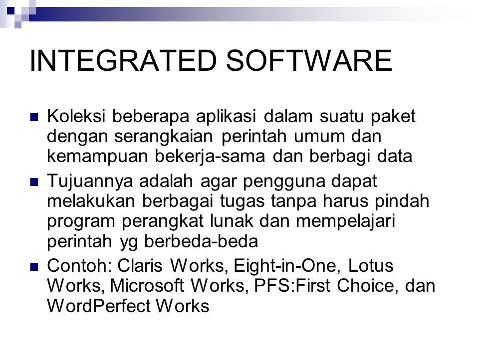 INTEGRATED SOFTWARE  Koleksi beberapa aplikasi dalam suatu paket dengan serangkaian perintah umum dan kemampuan bekerja-sama dan berbagi data  Tujuannya adalah agar pengguna dapat melakukan berbagai tugas tanpa harus pindah program perangkat lunak dan mempelajari perintah yg berbeda-beda  Contoh: Claris Works, Eight-in-One, Lotus Works, Microsoft Works, PFS:First Choice, dan WordPerfect Works