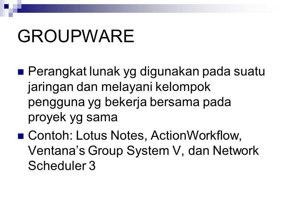 GROUPWARE  Perangkat lunak yg digunakan pada suatu jaringan dan melayani kelompok pengguna yg bekerja bersama pada proyek yg sama  Contoh: Lotus Notes, ActionWorkflow, Ventana's Group System V, dan Network Scheduler 3
