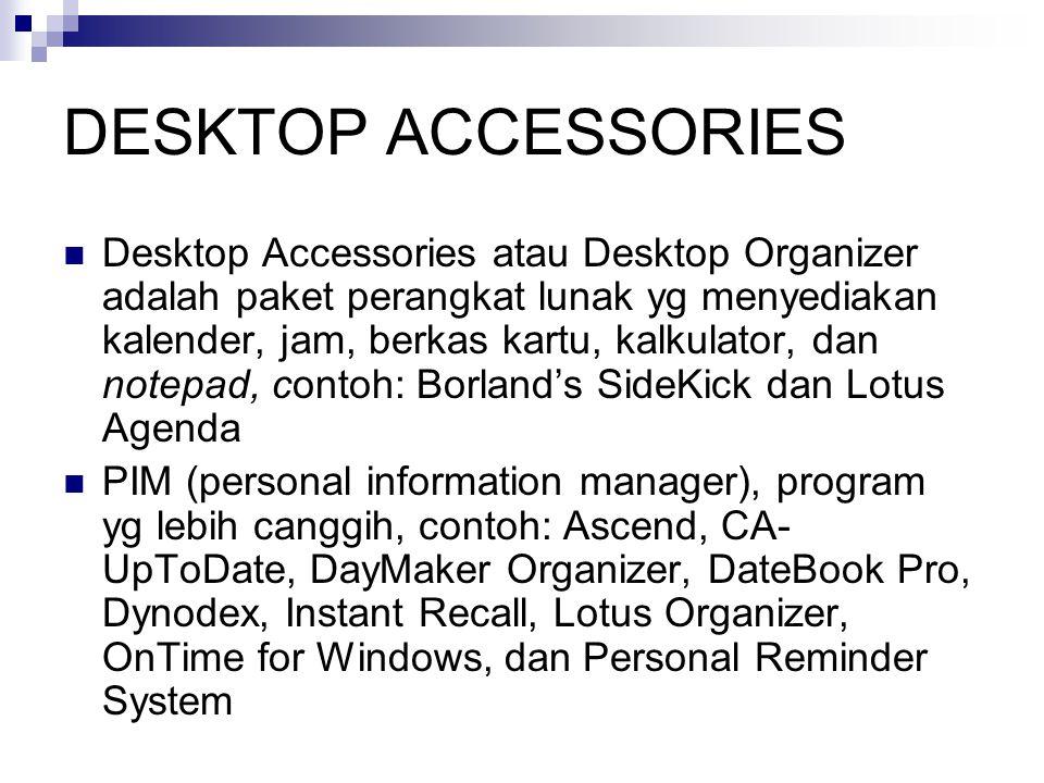 DESKTOP ACCESSORIES  Desktop Accessories atau Desktop Organizer adalah paket perangkat lunak yg menyediakan kalender, jam, berkas kartu, kalkulator, dan notepad, contoh: Borland's SideKick dan Lotus Agenda  PIM (personal information manager), program yg lebih canggih, contoh: Ascend, CA- UpToDate, DayMaker Organizer, DateBook Pro, Dynodex, Instant Recall, Lotus Organizer, OnTime for Windows, dan Personal Reminder System