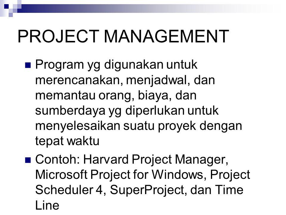 PROJECT MANAGEMENT  Program yg digunakan untuk merencanakan, menjadwal, dan memantau orang, biaya, dan sumberdaya yg diperlukan untuk menyelesaikan suatu proyek dengan tepat waktu  Contoh: Harvard Project Manager, Microsoft Project for Windows, Project Scheduler 4, SuperProject, dan Time Line