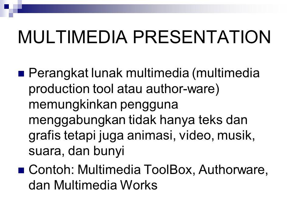 MULTIMEDIA PRESENTATION  Perangkat lunak multimedia (multimedia production tool atau author-ware) memungkinkan pengguna menggabungkan tidak hanya teks dan grafis tetapi juga animasi, video, musik, suara, dan bunyi  Contoh: Multimedia ToolBox, Authorware, dan Multimedia Works