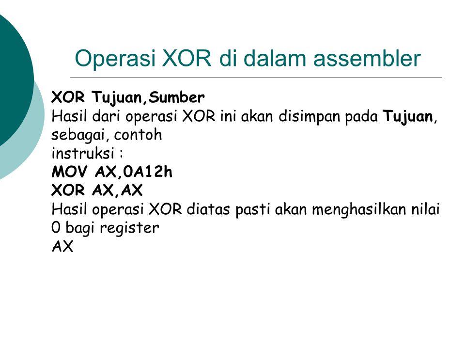 Operasi XOR di dalam assembler XOR Tujuan,Sumber Hasil dari operasi XOR ini akan disimpan pada Tujuan, sebagai, contoh instruksi : MOV AX,0A12h XOR AX