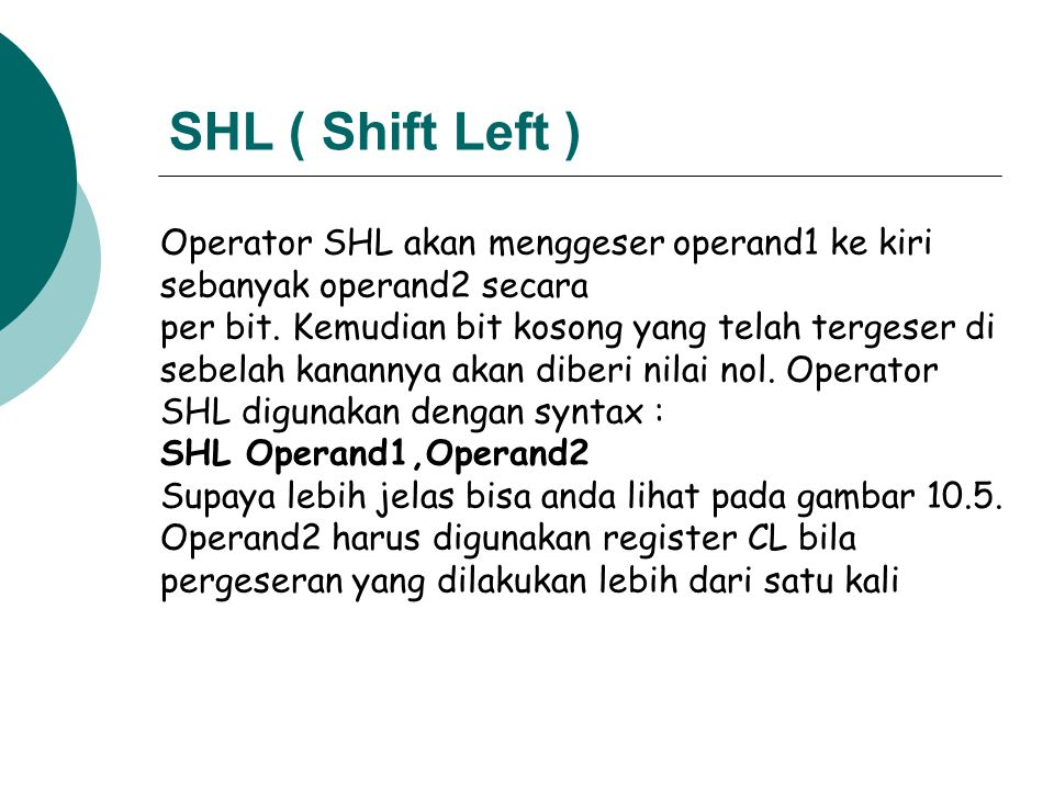 SHL ( Shift Left ) Operator SHL akan menggeser operand1 ke kiri sebanyak operand2 secara per bit. Kemudian bit kosong yang telah tergeser di sebelah k