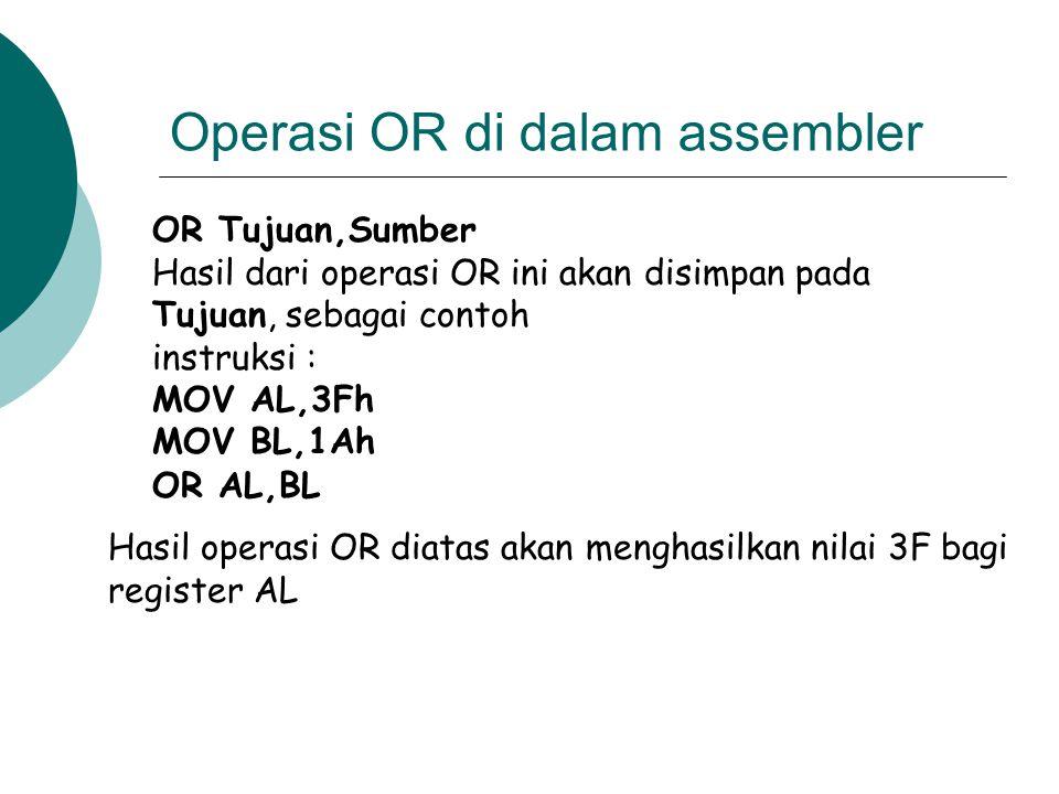 Operasi OR di dalam assembler OR Tujuan,Sumber Hasil dari operasi OR ini akan disimpan pada Tujuan, sebagai contoh instruksi : MOV AL,3Fh MOV BL,1Ah O