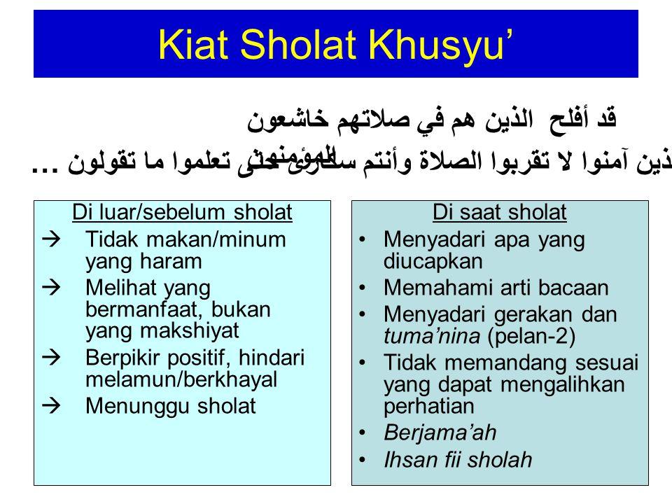 Kiat Sholat Khusyu' Di luar/sebelum sholat  Tidak makan/minum yang haram  Melihat yang bermanfaat, bukan yang makshiyat  Berpikir positif, hindari