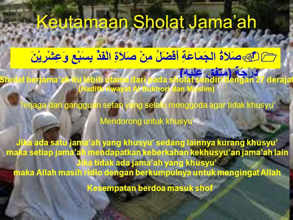 "Keutamaan Sholat Jama'ah 1.صَلاَةُ الجَمَاعَةِ أَفْضَلُ مِنْ صَلاَةِ الْفَذِّ بِسَبْعٍ وَعِشْرِيْنَ دَرَجَةً (متفق عليه) ""Sholat berjama'ah itu lebih"