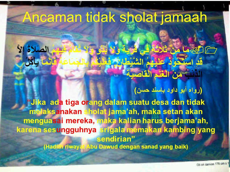 Ancaman tidak sholat jamaah 1.مَا مِنْ ثلاثة في قرية وَلاَ بَدْوٍ وَلاَ تُقَامُ فِيْهِمُ الصَلاَةُ إلاَّ قَدِ اسْتَحْوَذُ عَلَيْهِمُ الشَّيْطَانُ, فَع
