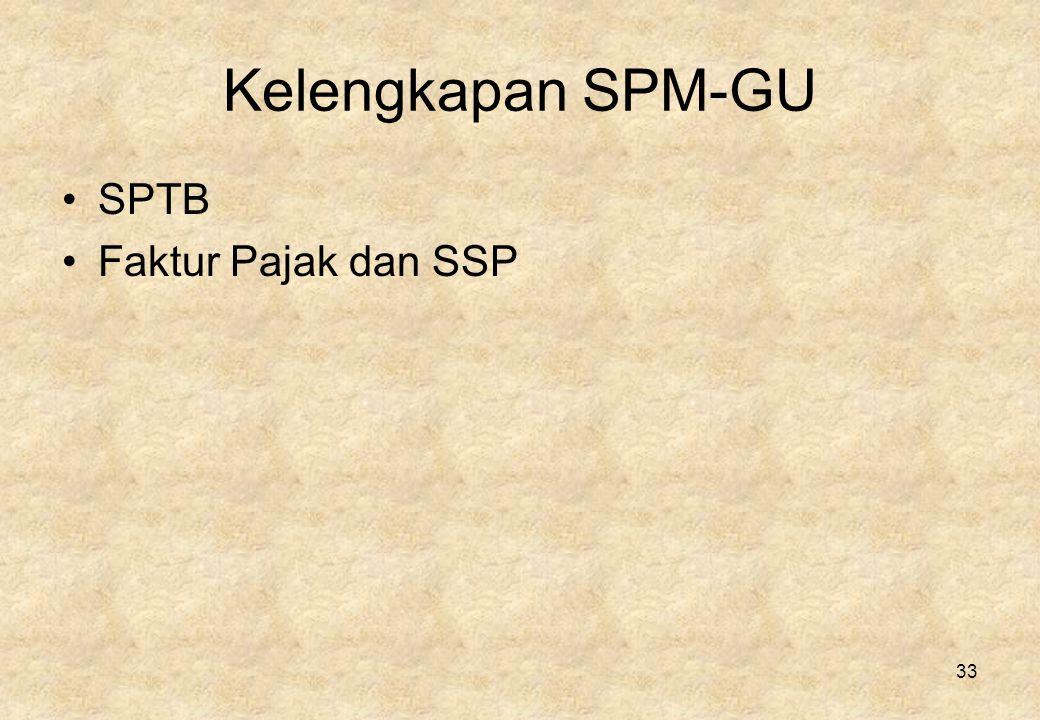 33 Kelengkapan SPM-GU •SPTB •Faktur Pajak dan SSP