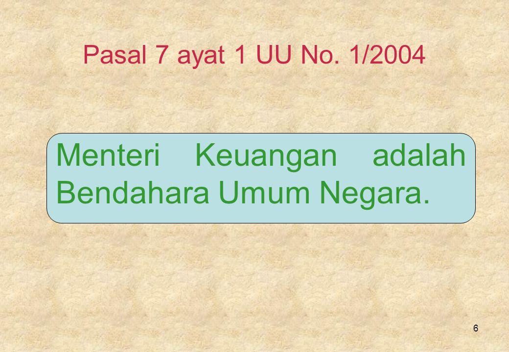 6 Pasal 7 ayat 1 UU No. 1/2004 Menteri Keuangan adalah Bendahara Umum Negara.