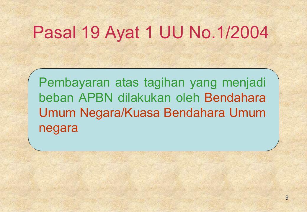 9 Pasal 19 Ayat 1 UU No.1/2004 Pembayaran atas tagihan yang menjadi beban APBN dilakukan oleh Bendahara Umum Negara/Kuasa Bendahara Umum negara