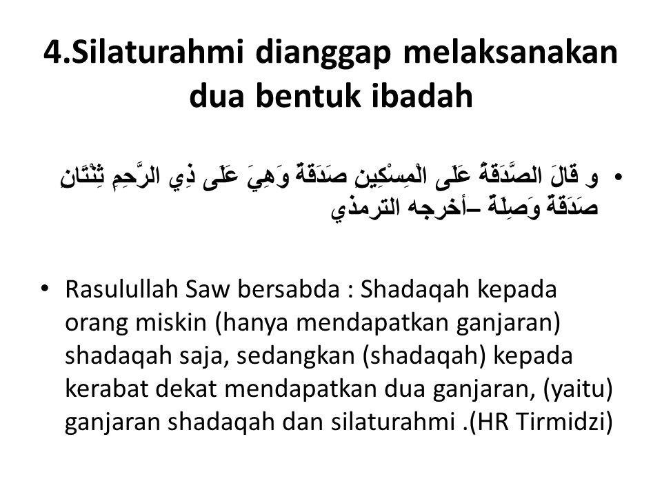 4.Silaturahmi dianggap melaksanakan dua bentuk ibadah •و قَالَ الصَّدَقَةُ عَلَى الْمِسْكِينِ صَدَقَةٌ وَهِيَ عَلَى ذِي الرَّحِمِ ثِنْتَانِ صَدَقَةٌ وَصِلَةٌ – أخرجه الترمذي • Rasulullah Saw bersabda : Shadaqah kepada orang miskin (hanya mendapatkan ganjaran) shadaqah saja, sedangkan (shadaqah) kepada kerabat dekat mendapatkan dua ganjaran, (yaitu) ganjaran shadaqah dan silaturahmi.(HR Tirmidzi)