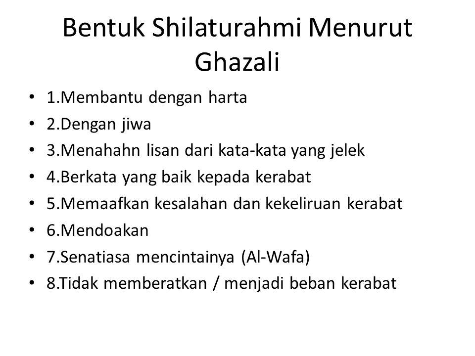 Bentuk Shilaturahmi Menurut Ghazali • 1.Membantu dengan harta • 2.Dengan jiwa • 3.Menahahn lisan dari kata-kata yang jelek • 4.Berkata yang baik kepada kerabat • 5.Memaafkan kesalahan dan kekeliruan kerabat • 6.Mendoakan • 7.Senatiasa mencintainya (Al-Wafa) • 8.Tidak memberatkan / menjadi beban kerabat