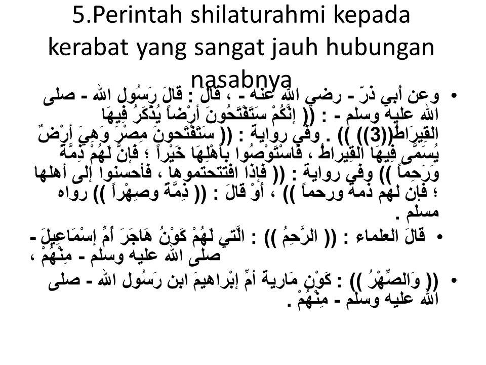 5.Perintah shilaturahmi kepada kerabat yang sangat jauh hubungan nasabnya •وعن أَبي ذرّ - رضي الله عنه - ، قَالَ : قَالَ رَسُول الله - صلى الله عليه وسلم - : (( إنَّكُمْ سَتَفْتَحُونَ أرْضاً يُذْكَرُ فِيهَا القِيرَاطُ ((3)) )).