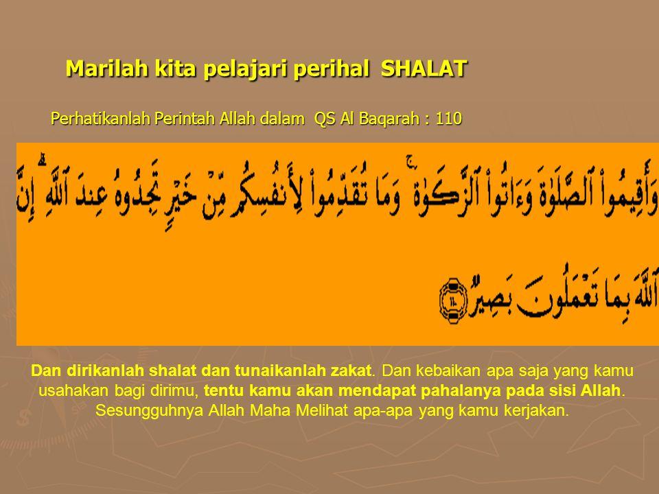 Marilah kita pelajari perihal SHALAT Perhatikanlah Perintah Allah dalam QS Al Baqarah : 110 Dan dirikanlah shalat dan tunaikanlah zakat. Dan kebaikan