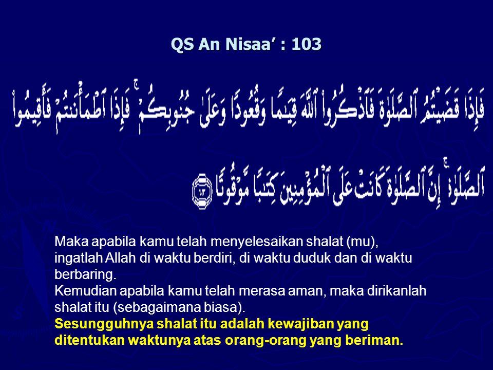 QS An Nisaa' : 103 Maka apabila kamu telah menyelesaikan shalat (mu), ingatlah Allah di waktu berdiri, di waktu duduk dan di waktu berbaring. Kemudian