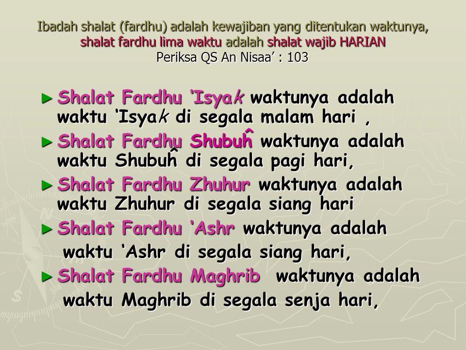 Ibadah shalat (fardhu) adalah kewajiban yang ditentukan waktunya, shalat fardhu lima waktu adalah shalat wajib HARIAN Periksa QS An Nisaa' : 103 ► Sha