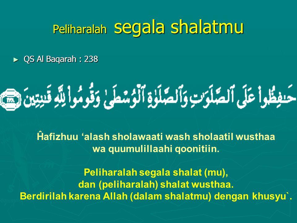 Peliharalah segala shalatmu ► QS Al Baqarah : 238 Ĥafizhuu 'alash sholawaati wash sholaatil wusthaa wa quumulillaahi qoonitiin. Peliharalah segala sha