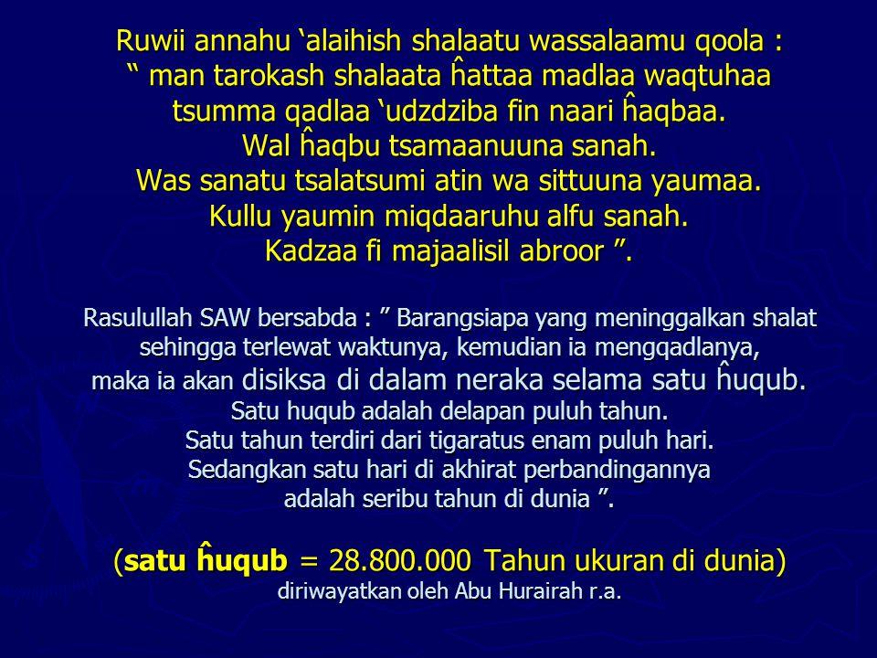 """Ruwii annahu 'alaihish shalaatu wassalaamu qoola : """" man tarokash shalaata ĥattaa madlaa waqtuhaa tsumma qadlaa 'udzdziba fin naari ĥaqbaa. Wal ĥaqbu"""