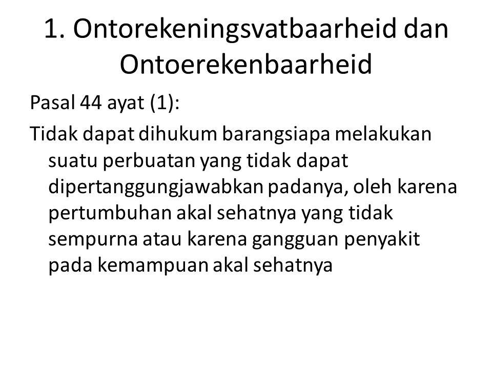1. Ontorekeningsvatbaarheid dan Ontoerekenbaarheid Pasal 44 ayat (1): Tidak dapat dihukum barangsiapa melakukan suatu perbuatan yang tidak dapat diper