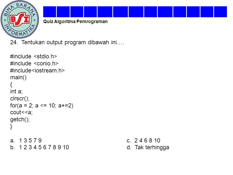 24. Tentukan output program dibawah ini…. #include main() { int a; clrscr(); for(a = 2; a <= 10; a+=2) cout<<a; getch(); } a.1 3 5 7 9c. 2 4 6 8 10 b.