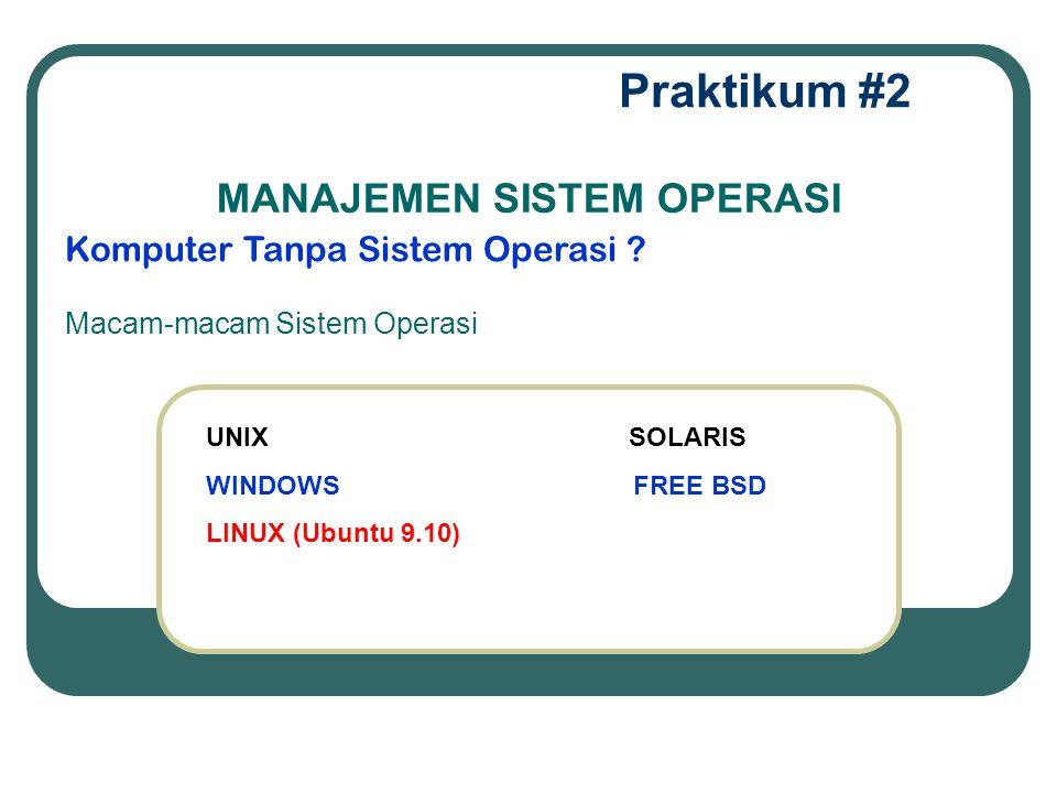Praktikum #2 Komputer Tanpa Sistem Operasi ? MANAJEMEN SISTEM OPERASI Macam-macam Sistem Operasi UNIX SOLARIS WINDOWS FREE BSD LINUX (Ubuntu 9.10)