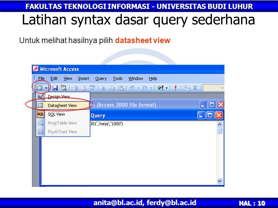 FAKULTAS TEKNOLOGI INFORMASI - UNIVERSITAS BUDI LUHUR HAL : 10 anita@bl.ac.id, ferdy@bl.ac.id Latihan syntax dasar query sederhana Untuk melihat hasilnya pilih datasheet view