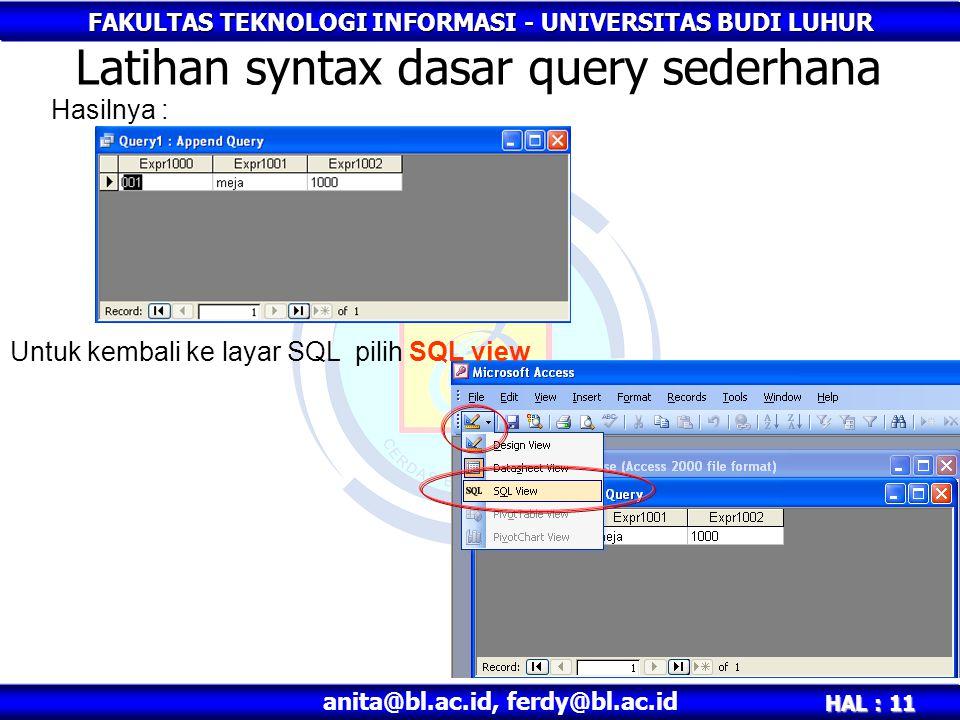 FAKULTAS TEKNOLOGI INFORMASI - UNIVERSITAS BUDI LUHUR HAL : 11 anita@bl.ac.id, ferdy@bl.ac.id Latihan syntax dasar query sederhana Hasilnya : Untuk kembali ke layar SQL pilih SQL view