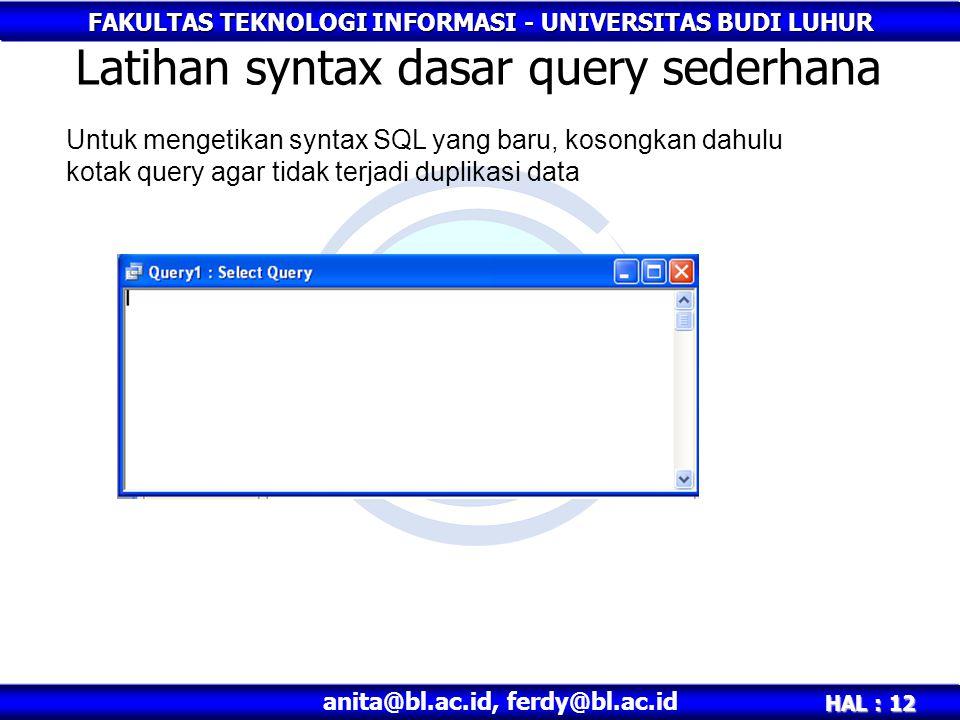 FAKULTAS TEKNOLOGI INFORMASI - UNIVERSITAS BUDI LUHUR HAL : 12 anita@bl.ac.id, ferdy@bl.ac.id Latihan syntax dasar query sederhana Untuk mengetikan syntax SQL yang baru, kosongkan dahulu kotak query agar tidak terjadi duplikasi data