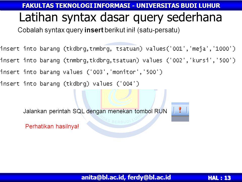 FAKULTAS TEKNOLOGI INFORMASI - UNIVERSITAS BUDI LUHUR HAL : 13 anita@bl.ac.id, ferdy@bl.ac.id Latihan syntax dasar query sederhana Cobalah syntax query insert berikut ini.