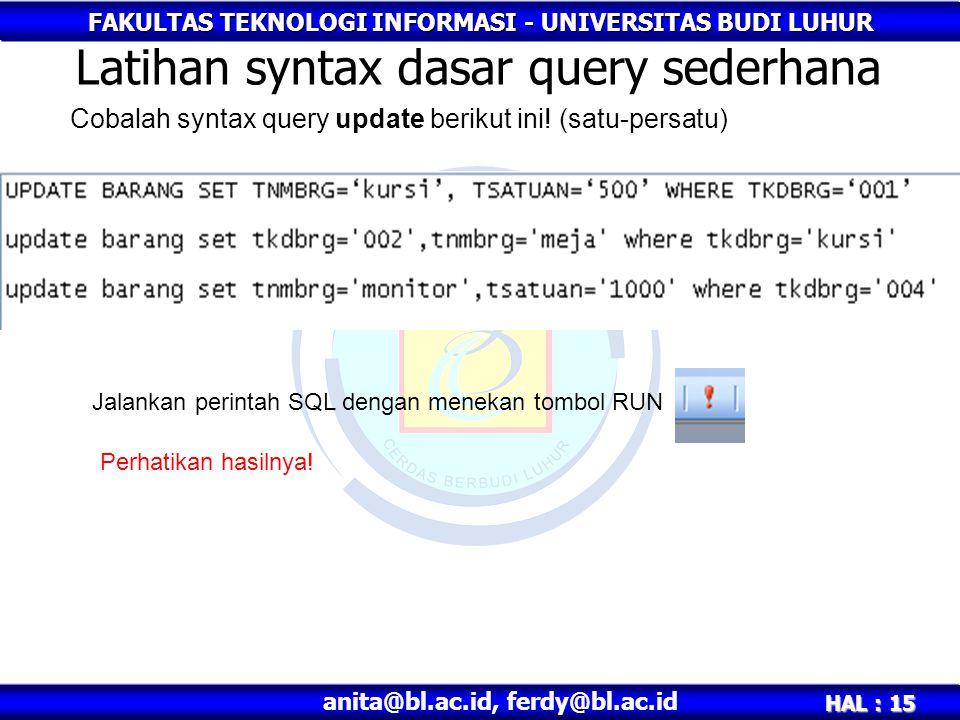 FAKULTAS TEKNOLOGI INFORMASI - UNIVERSITAS BUDI LUHUR HAL : 15 anita@bl.ac.id, ferdy@bl.ac.id Latihan syntax dasar query sederhana Cobalah syntax quer