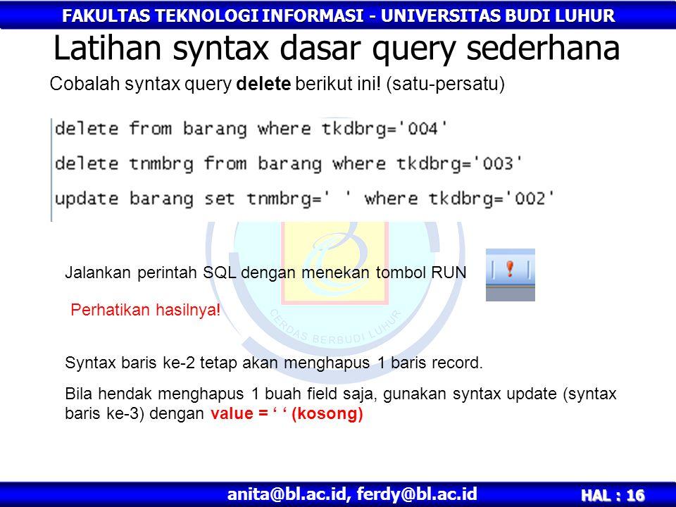 FAKULTAS TEKNOLOGI INFORMASI - UNIVERSITAS BUDI LUHUR HAL : 16 anita@bl.ac.id, ferdy@bl.ac.id Latihan syntax dasar query sederhana Cobalah syntax query delete berikut ini.