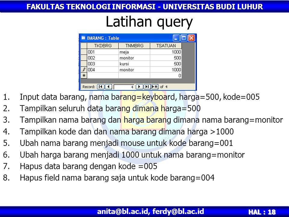 FAKULTAS TEKNOLOGI INFORMASI - UNIVERSITAS BUDI LUHUR HAL : 18 anita@bl.ac.id, ferdy@bl.ac.id Latihan query 1.Input data barang, nama barang=keyboard,