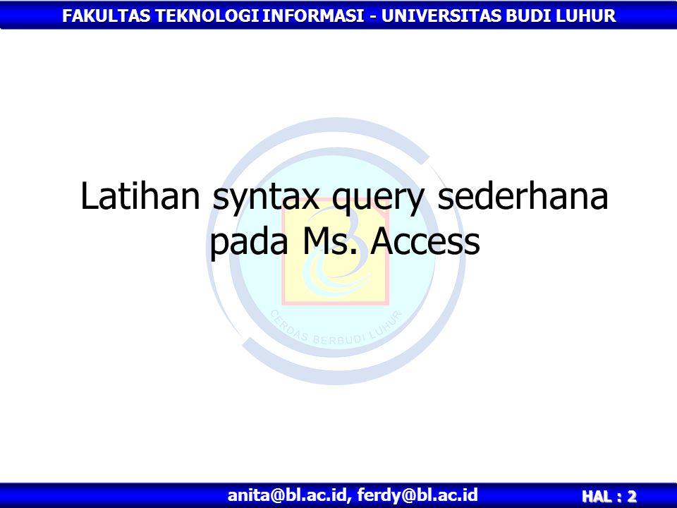 FAKULTAS TEKNOLOGI INFORMASI - UNIVERSITAS BUDI LUHUR HAL : 2 anita@bl.ac.id, ferdy@bl.ac.id Latihan syntax query sederhana pada Ms.