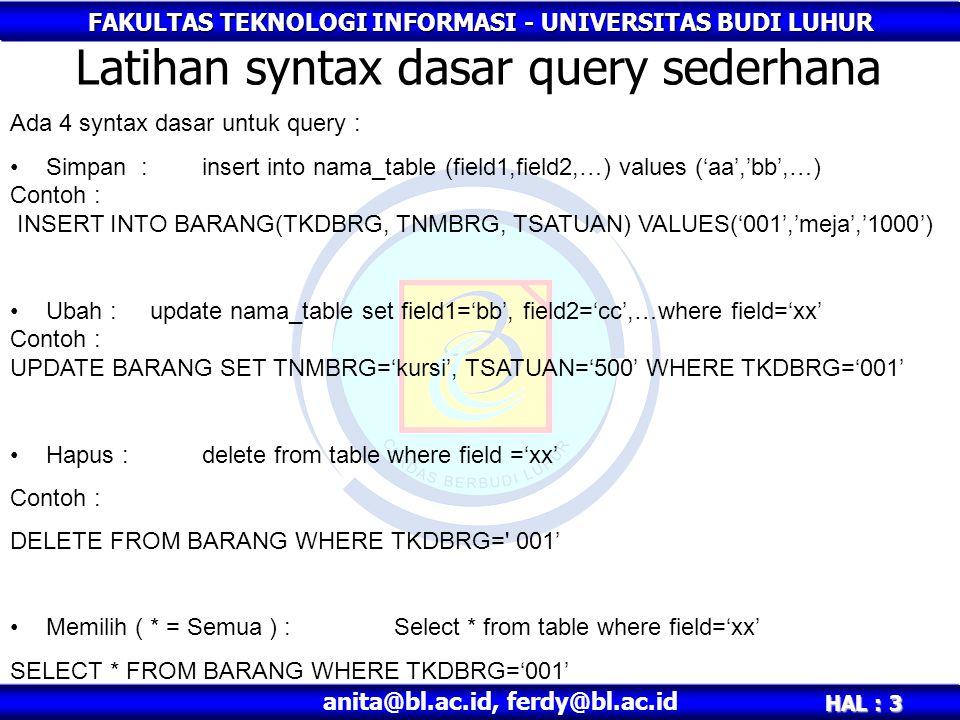 FAKULTAS TEKNOLOGI INFORMASI - UNIVERSITAS BUDI LUHUR HAL : 3 anita@bl.ac.id, ferdy@bl.ac.id Latihan syntax dasar query sederhana Ada 4 syntax dasar untuk query : •Simpan :insert into nama_table (field1,field2,…) values ('aa','bb',…) Contoh : INSERT INTO BARANG(TKDBRG, TNMBRG, TSATUAN) VALUES('001','meja','1000') •Ubah : update nama_table set field1='bb', field2='cc',…where field='xx' Contoh : UPDATE BARANG SET TNMBRG='kursi', TSATUAN='500' WHERE TKDBRG='001' •Hapus : delete from table where field ='xx' Contoh : DELETE FROM BARANG WHERE TKDBRG= 001' •Memilih ( * = Semua ) : Select * from table where field='xx' SELECT * FROM BARANG WHERE TKDBRG='001'