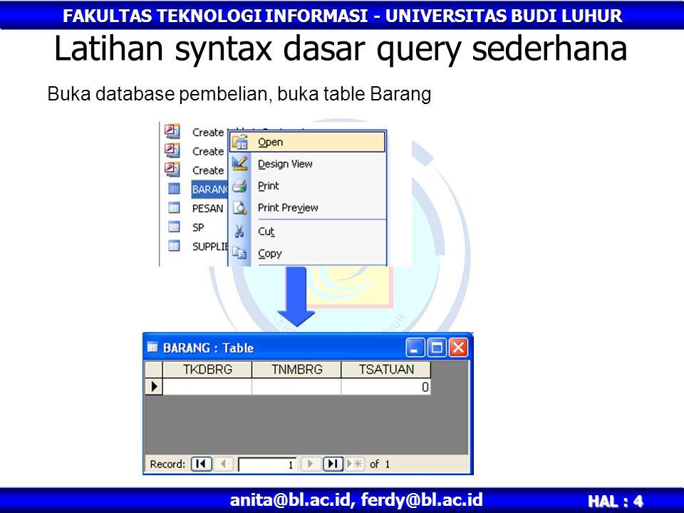 FAKULTAS TEKNOLOGI INFORMASI - UNIVERSITAS BUDI LUHUR HAL : 4 anita@bl.ac.id, ferdy@bl.ac.id Latihan syntax dasar query sederhana Buka database pembelian, buka table Barang