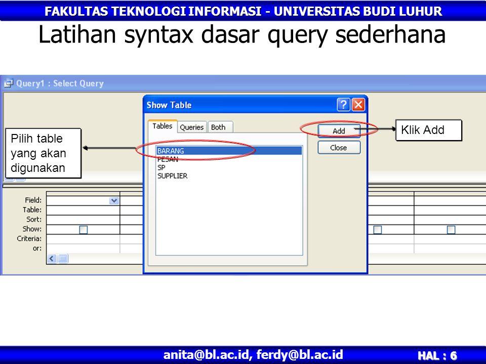FAKULTAS TEKNOLOGI INFORMASI - UNIVERSITAS BUDI LUHUR HAL : 6 anita@bl.ac.id, ferdy@bl.ac.id Latihan syntax dasar query sederhana Pilih table yang akan digunakan Klik Add