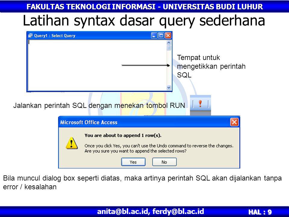 FAKULTAS TEKNOLOGI INFORMASI - UNIVERSITAS BUDI LUHUR HAL : 9 anita@bl.ac.id, ferdy@bl.ac.id Latihan syntax dasar query sederhana Tempat untuk mengetikkan perintah SQL Jalankan perintah SQL dengan menekan tombol RUN Bila muncul dialog box seperti diatas, maka artinya perintah SQL akan dijalankan tanpa error / kesalahan