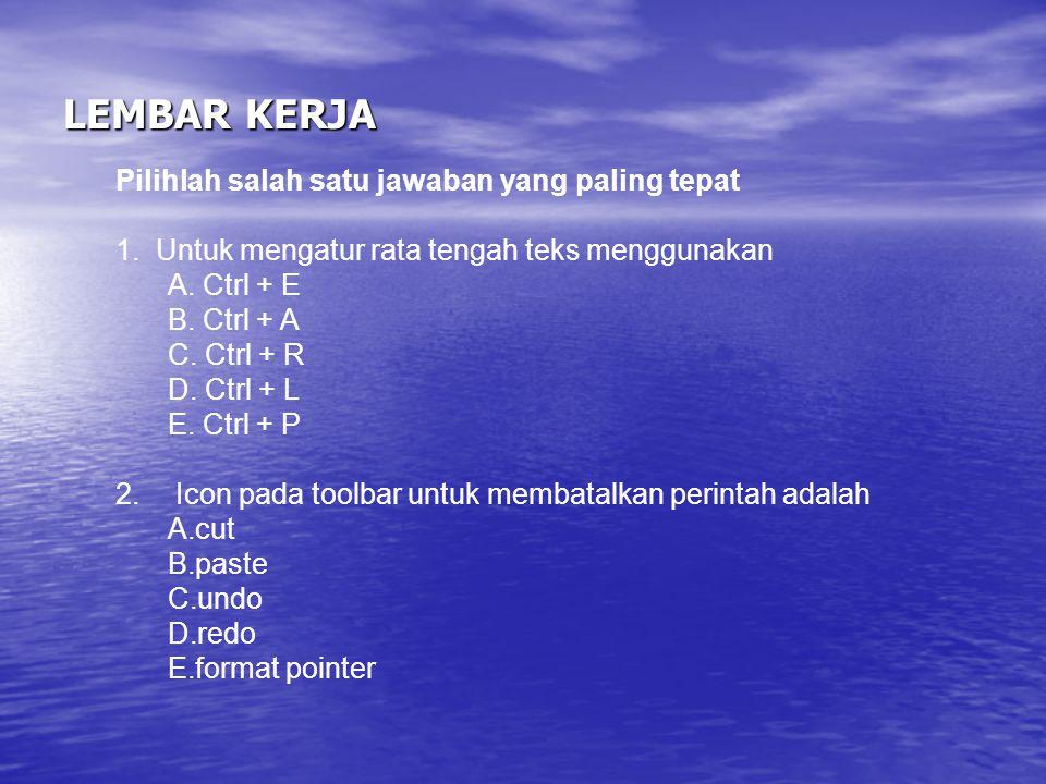 LEMBAR KERJA Pilihlah salah satu jawaban yang paling tepat 1. Untuk mengatur rata tengah teks menggunakan A. Ctrl + E B. Ctrl + A C. Ctrl + R D. Ctrl