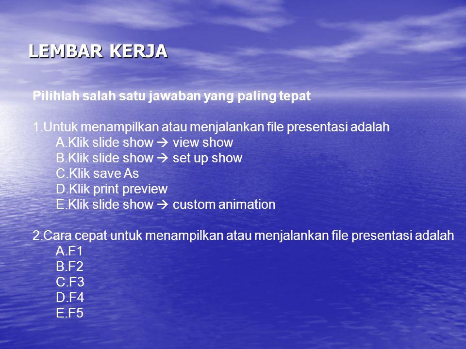 LEMBAR KERJA Pilihlah salah satu jawaban yang paling tepat 1.Untuk menampilkan atau menjalankan file presentasi adalah A.Klik slide show  view show B