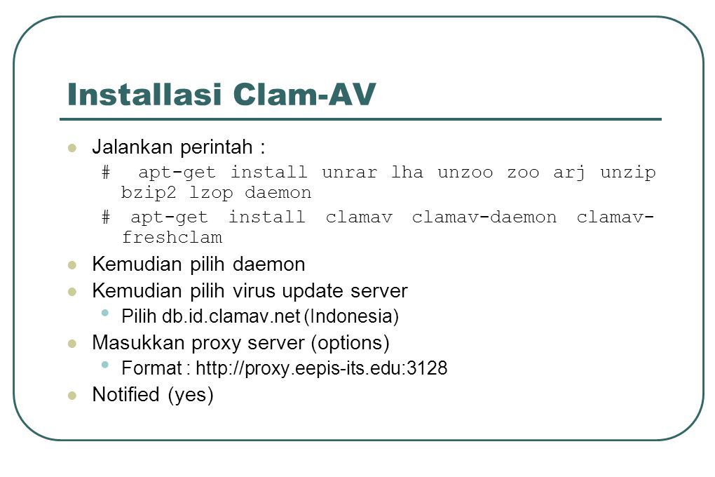 Installasi Clam-AV  Jalankan perintah : # apt-get install unrar lha unzoo zoo arj unzip bzip2 lzop daemon # apt-get install clamav clamav-daemon clamav- freshclam  Kemudian pilih daemon  Kemudian pilih virus update server • Pilih db.id.clamav.net (Indonesia)  Masukkan proxy server (options) • Format : http://proxy.eepis-its.edu:3128  Notified (yes)