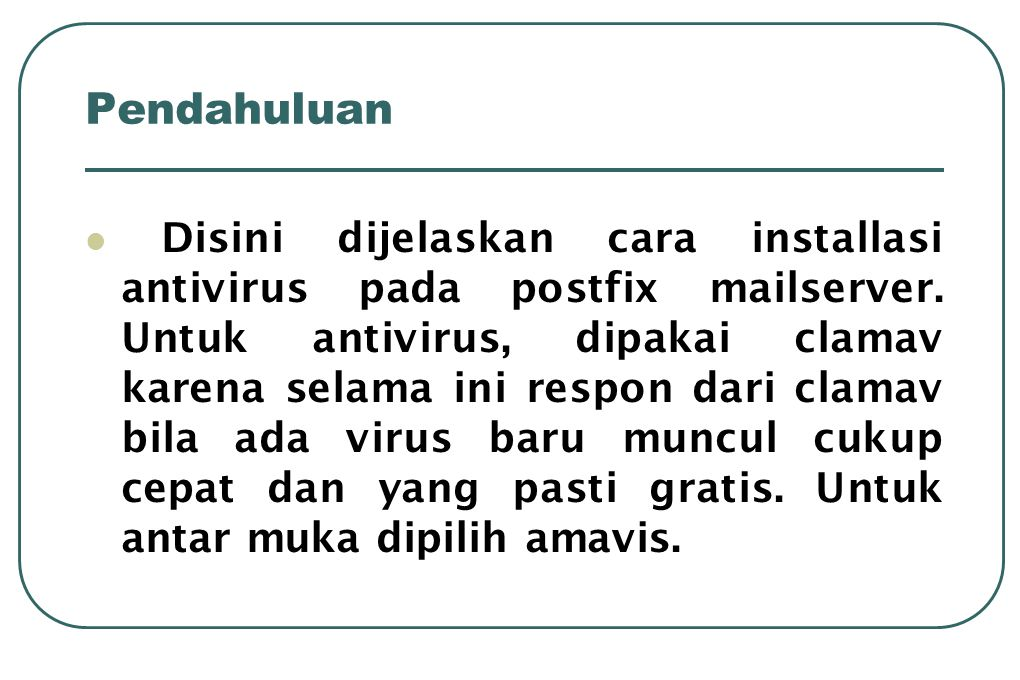Pendahuluan  Disini dijelaskan cara installasi antivirus pada postfix mailserver. Untuk antivirus, dipakai clamav karena selama ini respon dari clama