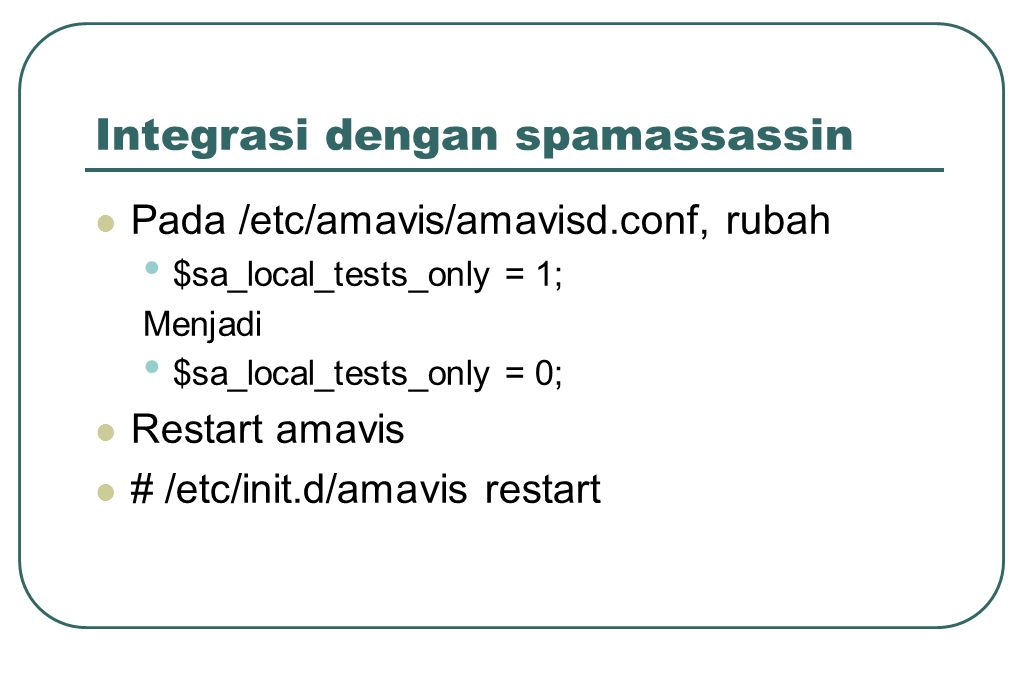 Integrasi dengan spamassassin  Pada /etc/amavis/amavisd.conf, rubah • $sa_local_tests_only = 1; Menjadi • $sa_local_tests_only = 0;  Restart amavis  # /etc/init.d/amavis restart
