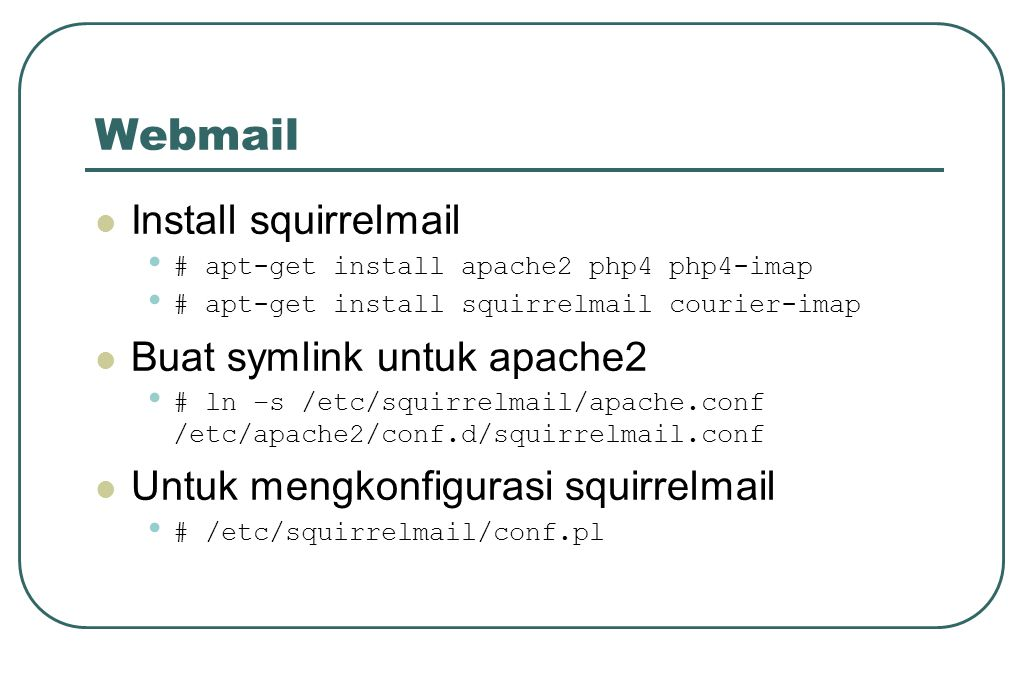 Webmail  Install squirrelmail • # apt-get install apache2 php4 php4-imap • # apt-get install squirrelmail courier-imap  Buat symlink untuk apache2 •