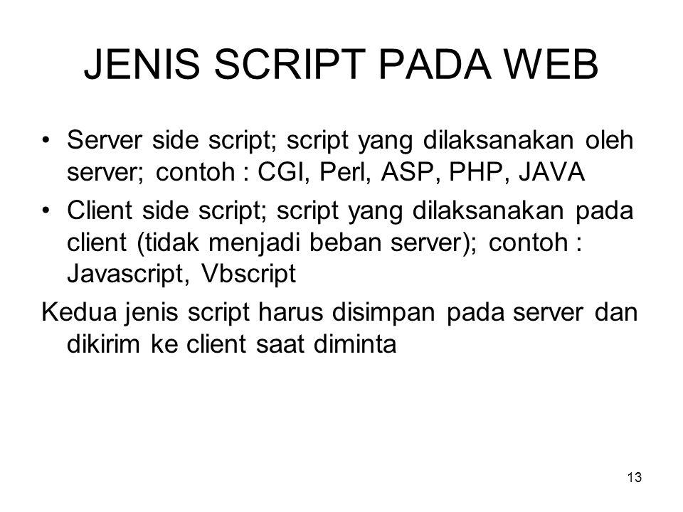 13 JENIS SCRIPT PADA WEB •Server side script; script yang dilaksanakan oleh server; contoh : CGI, Perl, ASP, PHP, JAVA •Client side script; script yang dilaksanakan pada client (tidak menjadi beban server); contoh : Javascript, Vbscript Kedua jenis script harus disimpan pada server dan dikirim ke client saat diminta