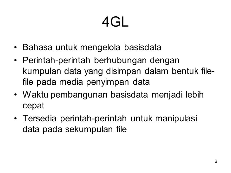6 4GL •Bahasa untuk mengelola basisdata •Perintah-perintah berhubungan dengan kumpulan data yang disimpan dalam bentuk file- file pada media penyimpan data •Waktu pembangunan basisdata menjadi lebih cepat •Tersedia perintah-perintah untuk manipulasi data pada sekumpulan file